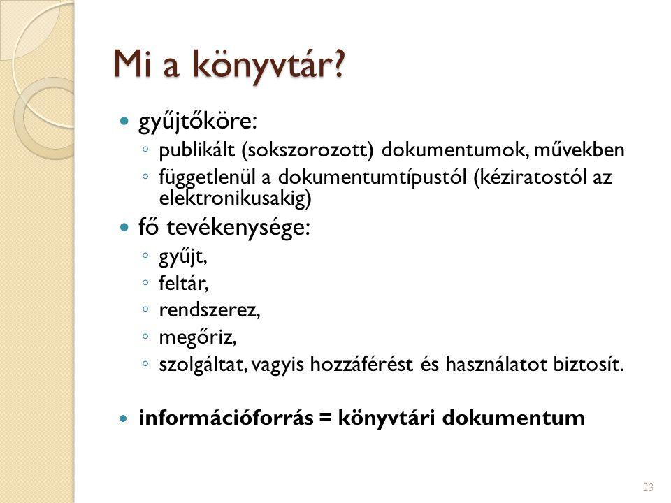 Mi a könyvtár?  gyűjtőköre: ◦ publikált (sokszorozott) dokumentumok, művekben ◦ függetlenül a dokumentumtípustól (kéziratostól az elektronikusakig) 