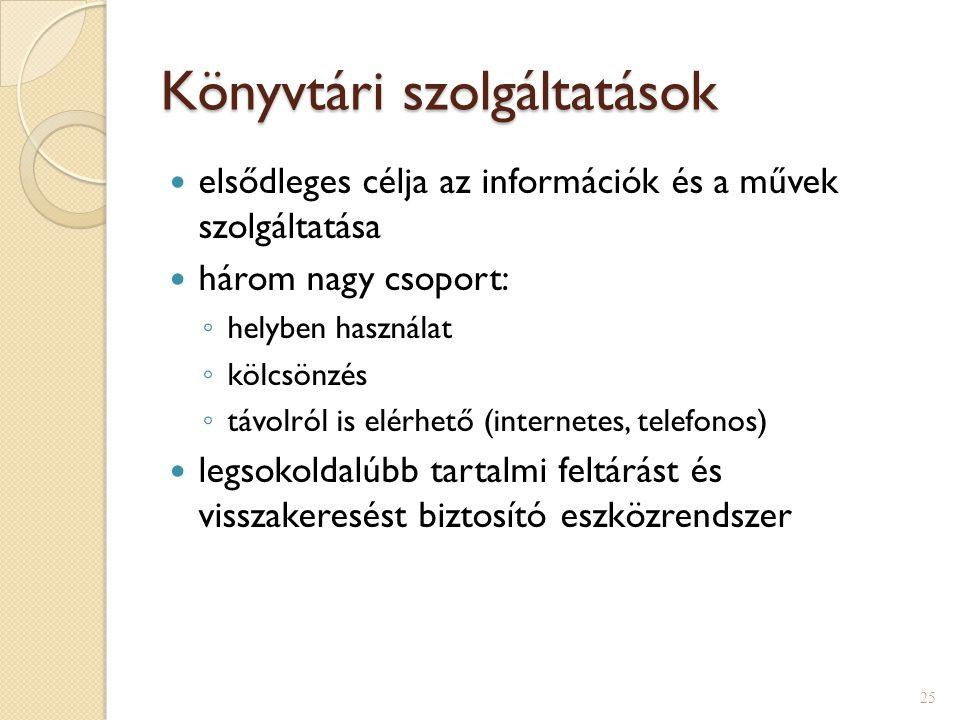 Könyvtári szolgáltatások  elsődleges célja az információk és a művek szolgáltatása  három nagy csoport: ◦ helyben használat ◦ kölcsönzés ◦ távolról