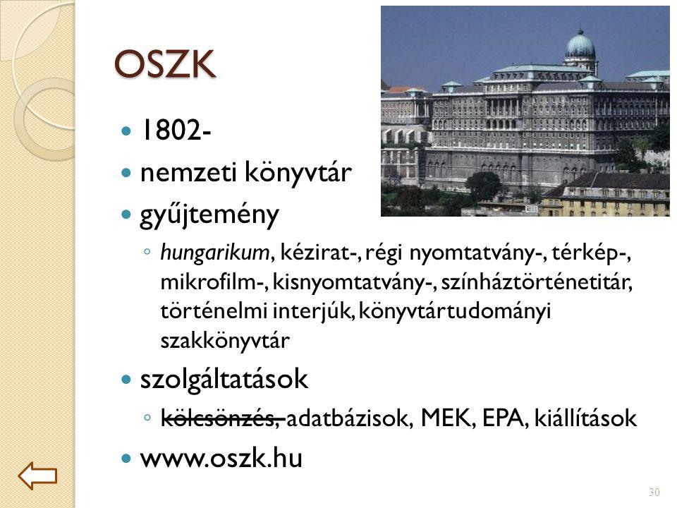 OSZK  1802-  nemzeti könyvtár  gyűjtemény ◦ hungarikum, kézirat-, régi nyomtatvány-, térkép-, mikrofilm-, kisnyomtatvány-, színháztörténetitár, történelmi interjúk, könyvtártudományi szakkönyvtár  szolgáltatások ◦ kölcsönzés, adatbázisok, MEK, EPA, kiállítások  www.oszk.hu 30