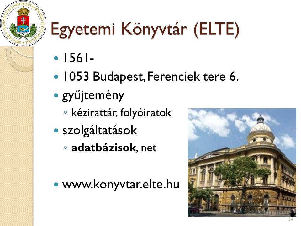 Egyetemi Könyvtár (ELTE)  1561-  1053 Budapest, Ferenciek tere 6.  gyűjtemény ◦ kézirattár, folyóiratok  szolgáltatások ◦ adatbázisok, net  www.k