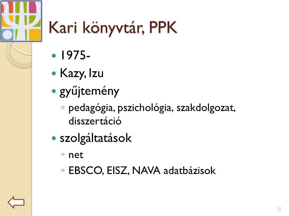 Kari könyvtár, PPK  1975-  Kazy, Izu  gyűjtemény ◦ pedagógia, pszichológia, szakdolgozat, disszertáció  szolgáltatások ◦ net ◦ EBSCO, EISZ, NAVA adatbázisok 35