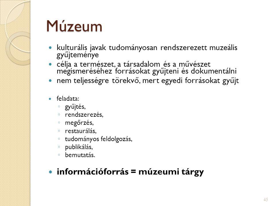 Múzeum  kulturális javak tudományosan rendszerezett muzeális gyűjteménye  célja a természet, a társadalom és a művészet megismeréséhez forrásokat gyűjteni és dokumentálni  nem teljességre törekvő, mert egyedi forrásokat gyűjt  feladata: ◦ gyűjtés, ◦ rendszerezés, ◦ megőrzés, ◦ restaurálás, ◦ tudományos feldolgozás, ◦ publikálás, ◦ bemutatás.