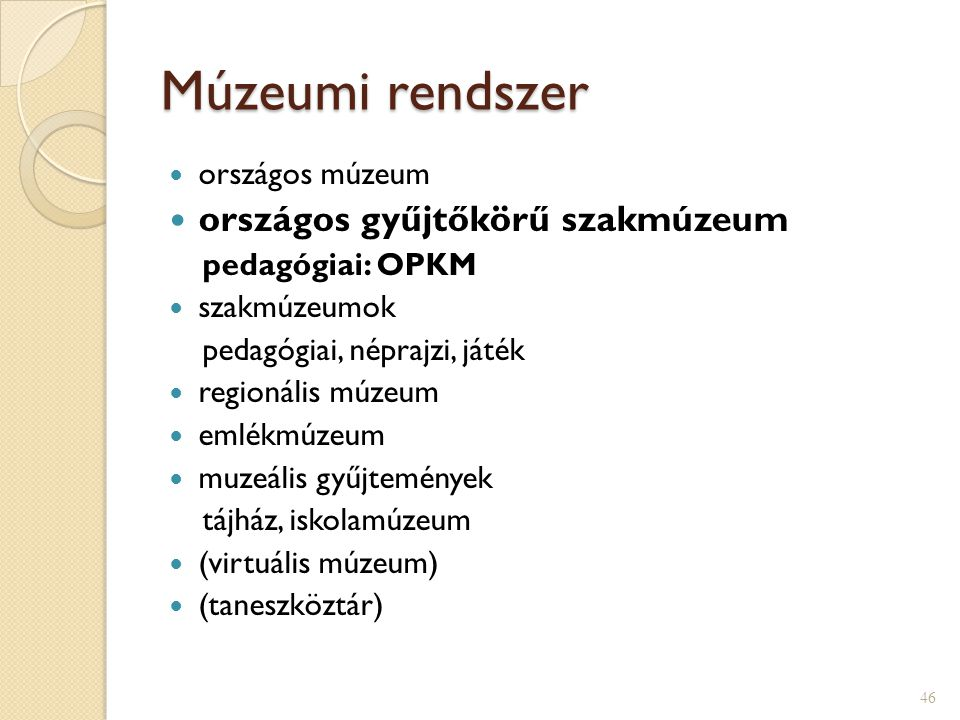 Múzeumi rendszer  országos múzeum  országos gyűjtőkörű szakmúzeum pedagógiai: OPKM  szakmúzeumok pedagógiai, néprajzi, játék  regionális múzeum  emlékmúzeum  muzeális gyűjtemények tájház, iskolamúzeum  (virtuális múzeum)  (taneszköztár) 46