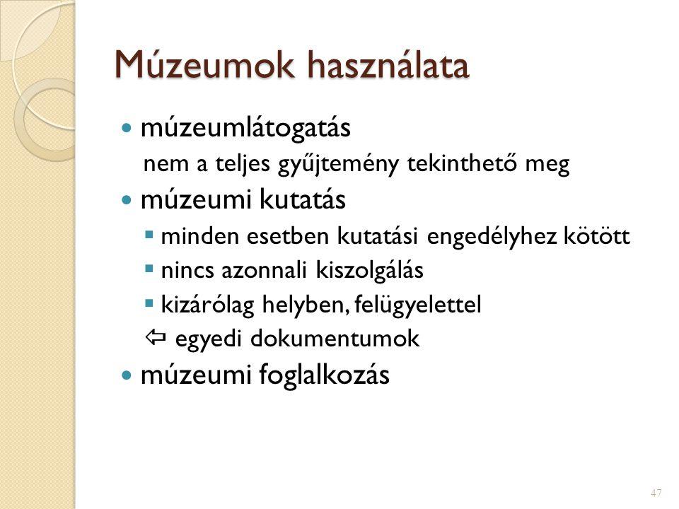 Múzeumok használata  múzeumlátogatás nem a teljes gyűjtemény tekinthető meg  múzeumi kutatás  minden esetben kutatási engedélyhez kötött  nincs azonnali kiszolgálás  kizárólag helyben, felügyelettel  egyedi dokumentumok  múzeumi foglalkozás 47