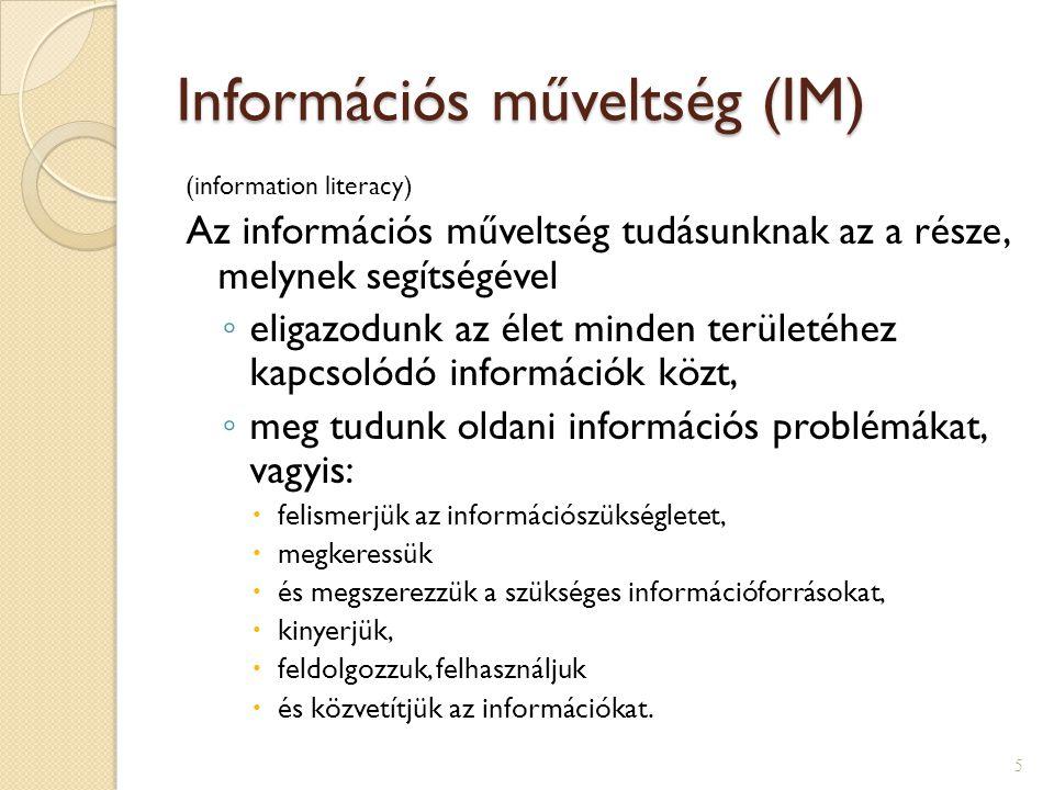 Információs műveltség (IM) (information literacy) Az információs műveltség tudásunknak az a része, melynek segítségével ◦ eligazodunk az élet minden területéhez kapcsolódó információk közt, ◦ meg tudunk oldani információs problémákat, vagyis:  felismerjük az információszükségletet,  megkeressük  és megszerezzük a szükséges információforrásokat,  kinyerjük,  feldolgozzuk, felhasználjuk  és közvetítjük az információkat.
