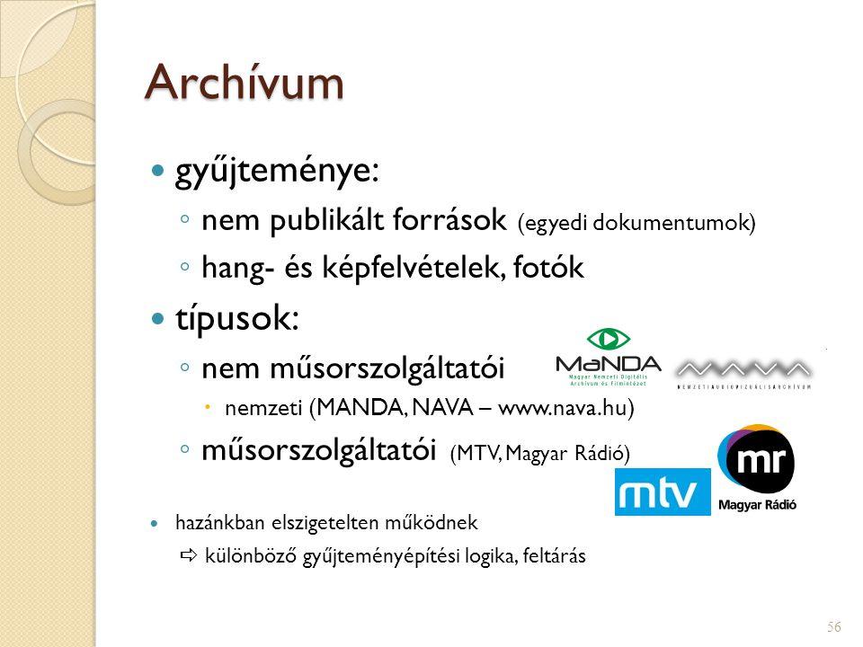 Archívum  gyűjteménye: ◦ nem publikált források (egyedi dokumentumok) ◦ hang- és képfelvételek, fotók  típusok: ◦ nem műsorszolgáltatói  nemzeti (MANDA, NAVA – www.nava.hu) ◦ műsorszolgáltatói (MTV, Magyar Rádió)  hazánkban elszigetelten működnek  különböző gyűjteményépítési logika, feltárás 56