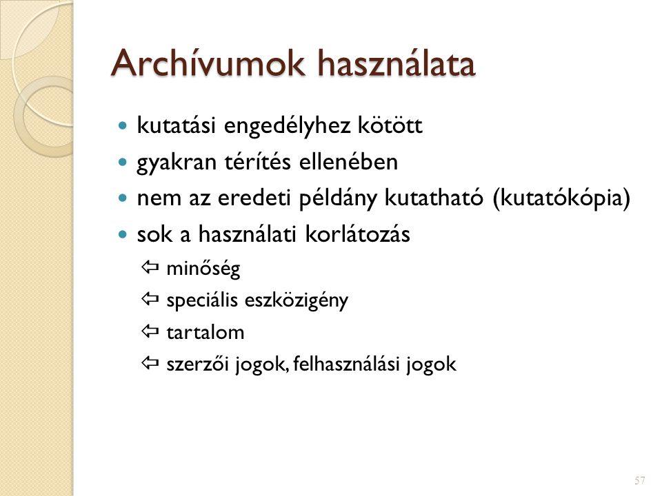 Archívumok használata  kutatási engedélyhez kötött  gyakran térítés ellenében  nem az eredeti példány kutatható (kutatókópia)  sok a használati korlátozás  minőség  speciális eszközigény  tartalom  szerzői jogok, felhasználási jogok 57