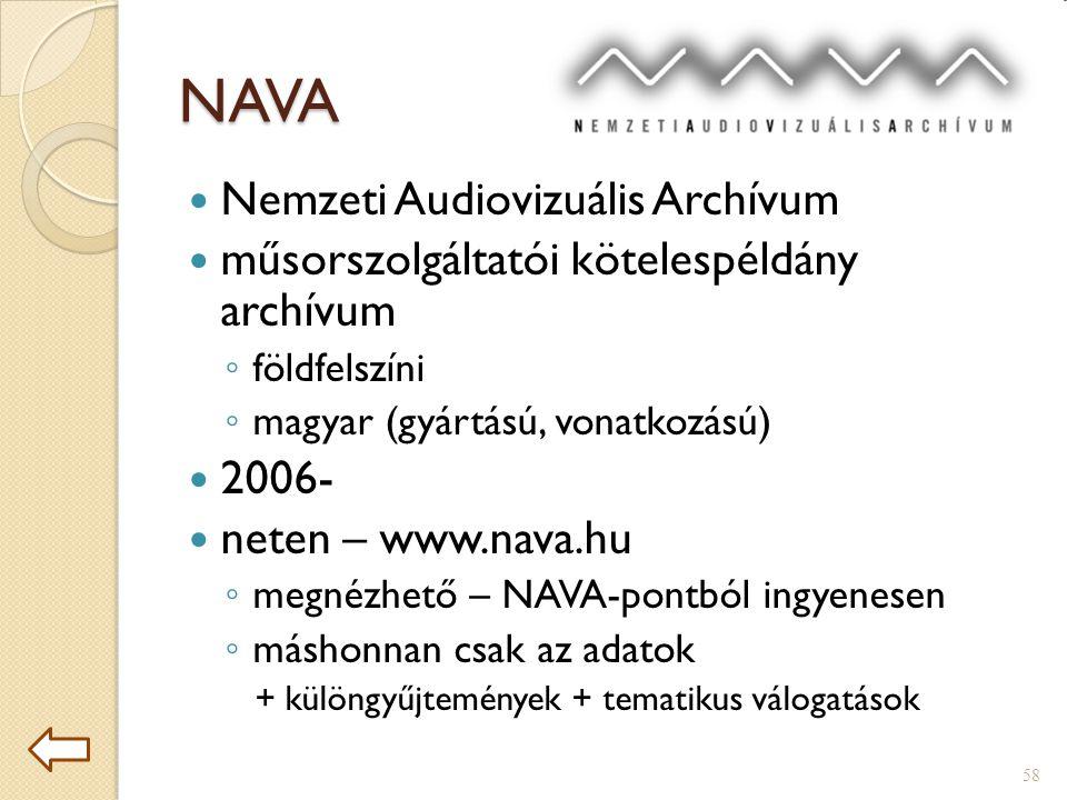 NAVA  Nemzeti Audiovizuális Archívum  műsorszolgáltatói kötelespéldány archívum ◦ földfelszíni ◦ magyar (gyártású, vonatkozású)  2006-  neten – www.nava.hu ◦ megnézhető – NAVA-pontból ingyenesen ◦ máshonnan csak az adatok + különgyűjtemények + tematikus válogatások 58