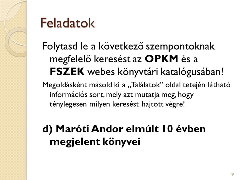 """Feladatok Folytasd le a következő szempontoknak megfelelő keresést az OPKM és a FSZEK webes könyvtári katalógusában! Megoldásként másold ki a """"Találat"""