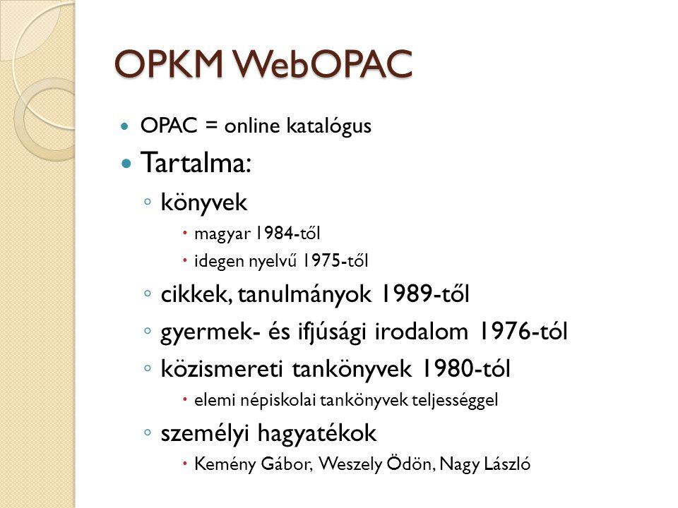 OPKM WebOPAC  OPAC = online katalógus  Tartalma: ◦ könyvek  magyar 1984-től  idegen nyelvű 1975-től ◦ cikkek, tanulmányok 1989-től ◦ gyermek- és ifjúsági irodalom 1976-tól ◦ közismereti tankönyvek 1980-tól  elemi népiskolai tankönyvek teljességgel ◦ személyi hagyatékok  Kemény Gábor, Weszely Ödön, Nagy László