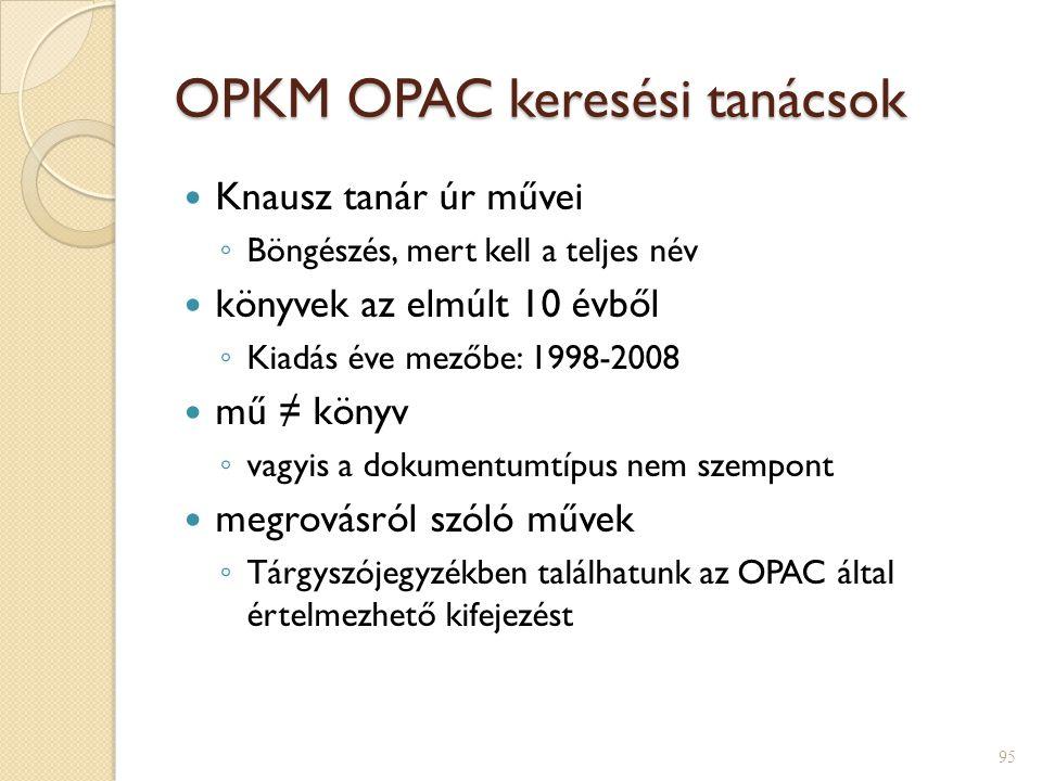 OPKM OPAC keresési tanácsok  Knausz tanár úr művei ◦ Böngészés, mert kell a teljes név  könyvek az elmúlt 10 évből ◦ Kiadás éve mezőbe: 1998-2008  mű ≠ könyv ◦ vagyis a dokumentumtípus nem szempont  megrovásról szóló művek ◦ Tárgyszójegyzékben találhatunk az OPAC által értelmezhető kifejezést 95