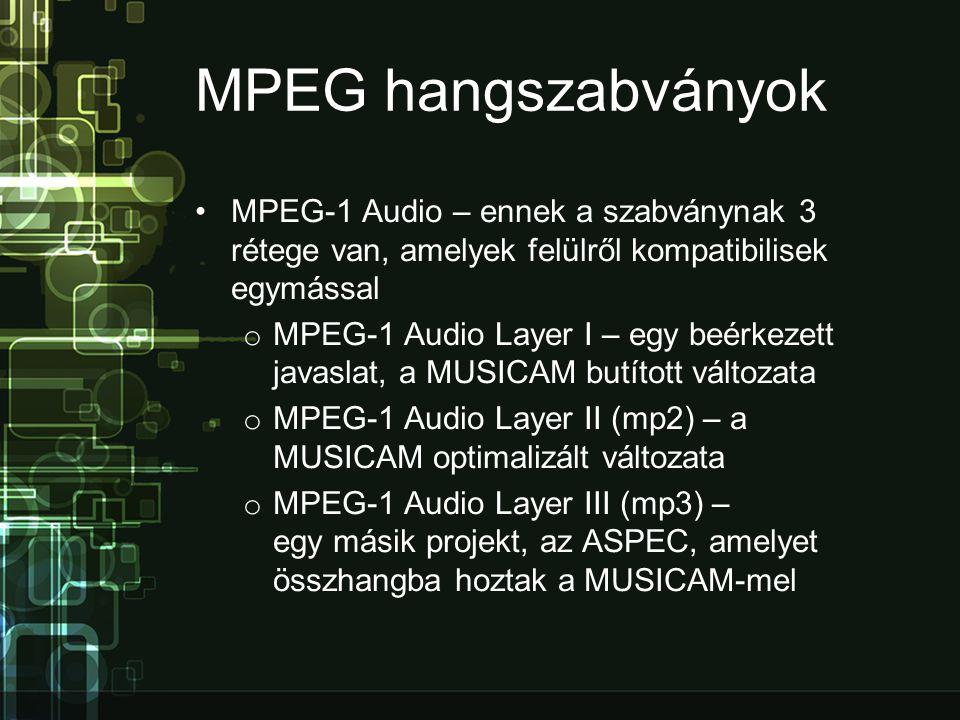 MPEG hangszabványok •MPEG-1 Audio – ennek a szabványnak 3 rétege van, amelyek felülről kompatibilisek egymással o MPEG-1 Audio Layer I – egy beérkezett javaslat, a MUSICAM butított változata o MPEG-1 Audio Layer II (mp2) – a MUSICAM optimalizált változata o MPEG-1 Audio Layer III (mp3) – egy másik projekt, az ASPEC, amelyet összhangba hoztak a MUSICAM-mel