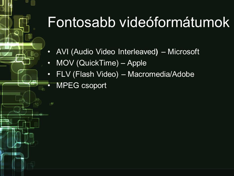 Fontosabb videóformátumok •AVI (Audio Video Interleaved) – Microsoft •MOV (QuickTime) – Apple •FLV (Flash Video) – Macromedia/Adobe •MPEG csoport