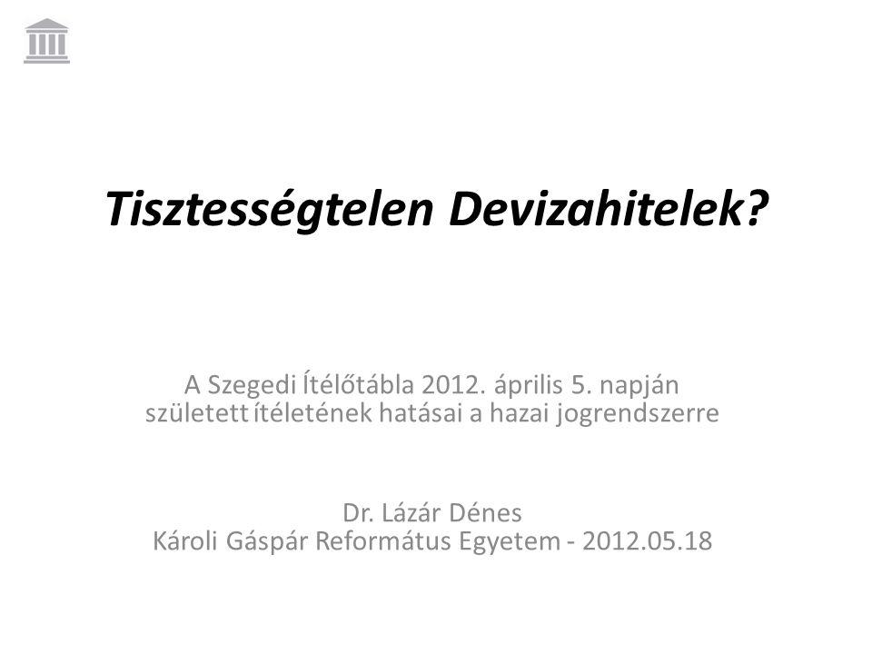 Tisztességtelen Devizahitelek? A Szegedi Ítélőtábla 2012. április 5. napján született ítéletének hatásai a hazai jogrendszerre Dr. Lázár Dénes Károli