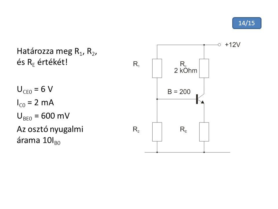 Határozza meg R 1, R 2, és R E értékét! U CE0 = 6 V I C0 = 2 mA U BE0 = 600 mV Az osztó nyugalmi árama 10I B0 14/15