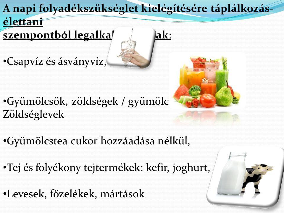 A napi folyadékszükséglet kielégítésére táplálkozás- élettani szempontból legalkalmasabbak: • Csapvíz és ásványvíz, • Gyümölcsök, zöldségek / gyümölcs- Zöldséglevek • Gyümölcstea cukor hozzáadása nélkül, • Tej és folyékony tejtermékek: kefir, joghurt, • Levesek, főzelékek, mártások