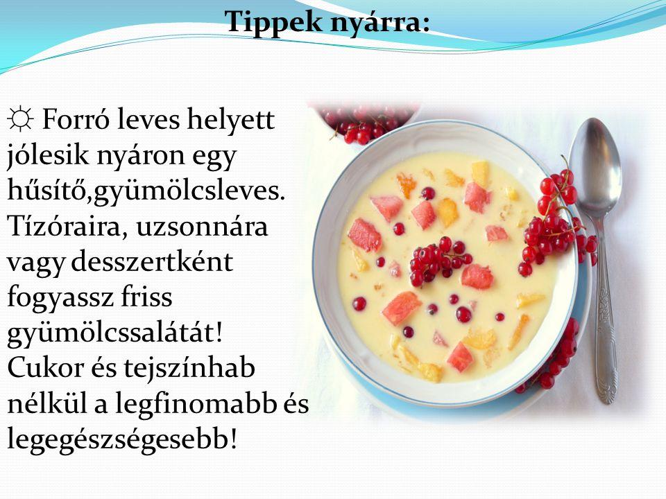 Tippek nyárra: ☼ Forró leves helyett jólesik nyáron egy hűsítő,gyümölcsleves.