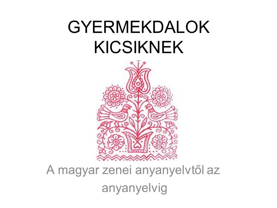 GYERMEKDALOK KICSIKNEK A magyar zenei anyanyelvtől az anyanyelvig