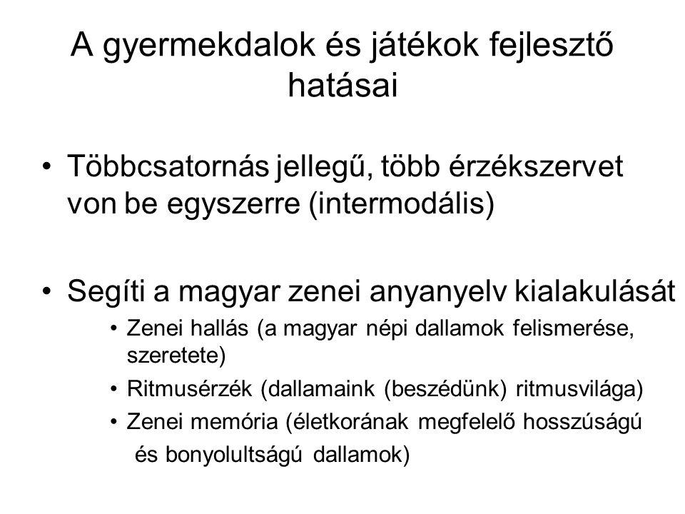 A gyermekdalok és játékok fejlesztő hatásai •Többcsatornás jellegű, több érzékszervet von be egyszerre (intermodális) •Segíti a magyar zenei anyanyelv kialakulását •Zenei hallás (a magyar népi dallamok felismerése, szeretete) •Ritmusérzék (dallamaink (beszédünk) ritmusvilága) •Zenei memória (életkorának megfelelő hosszúságú és bonyolultságú dallamok)