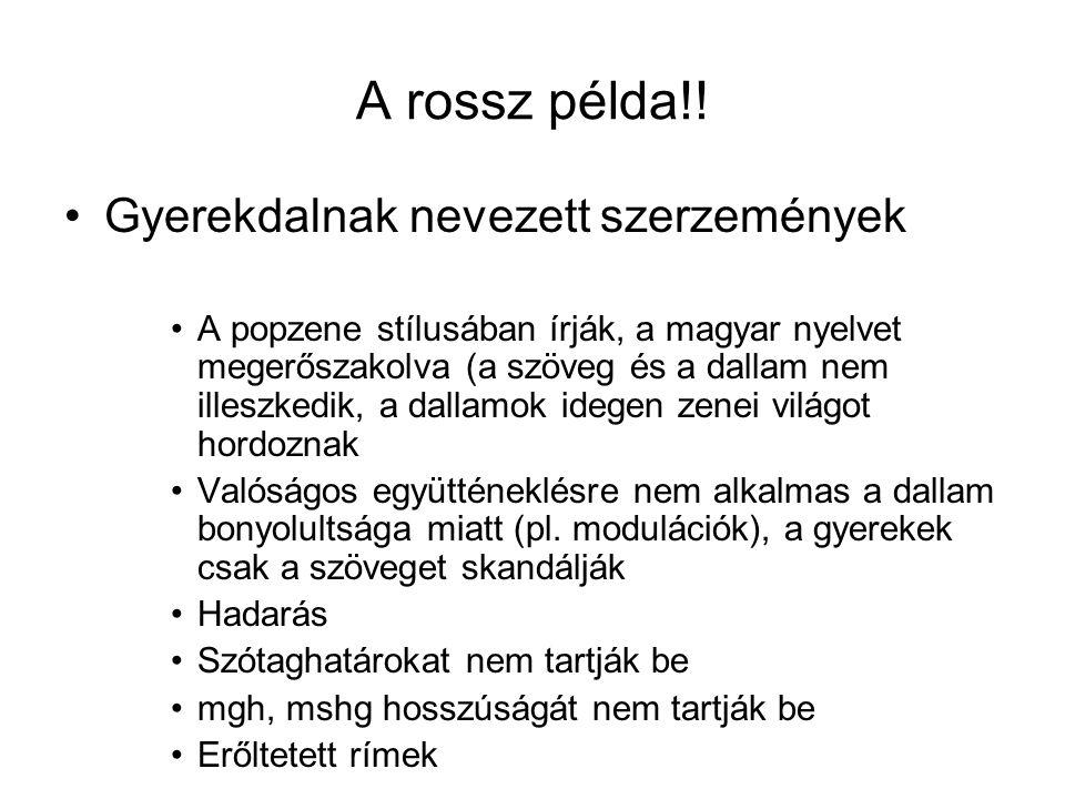 A rossz példa!! •Gyerekdalnak nevezett szerzemények •A popzene stílusában írják, a magyar nyelvet megerőszakolva (a szöveg és a dallam nem illeszkedik