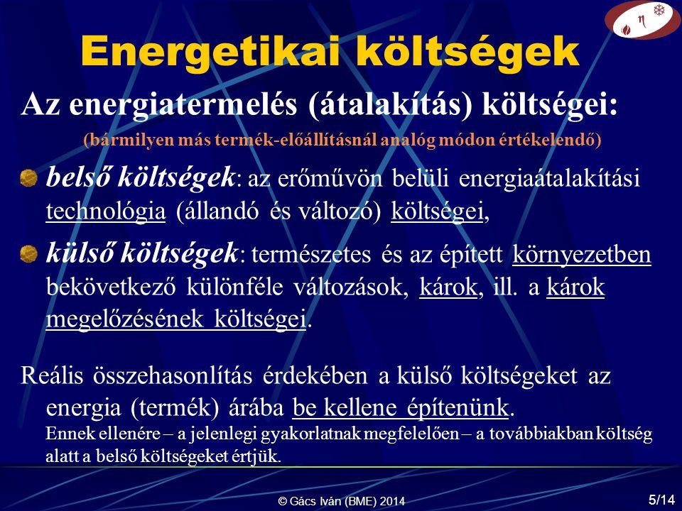 © Gács Iván (BME) 2014 5/14 Energetikai költségek Az energiatermelés (átalakítás) költségei: (bármilyen más termék-előállításnál analóg módon értékelendő) belső költségek : az erőművön belüli energiaátalakítási technológia (állandó és változó) költségei, külső költségek : természetes és az épített környezetben bekövetkező különféle változások, károk, ill.