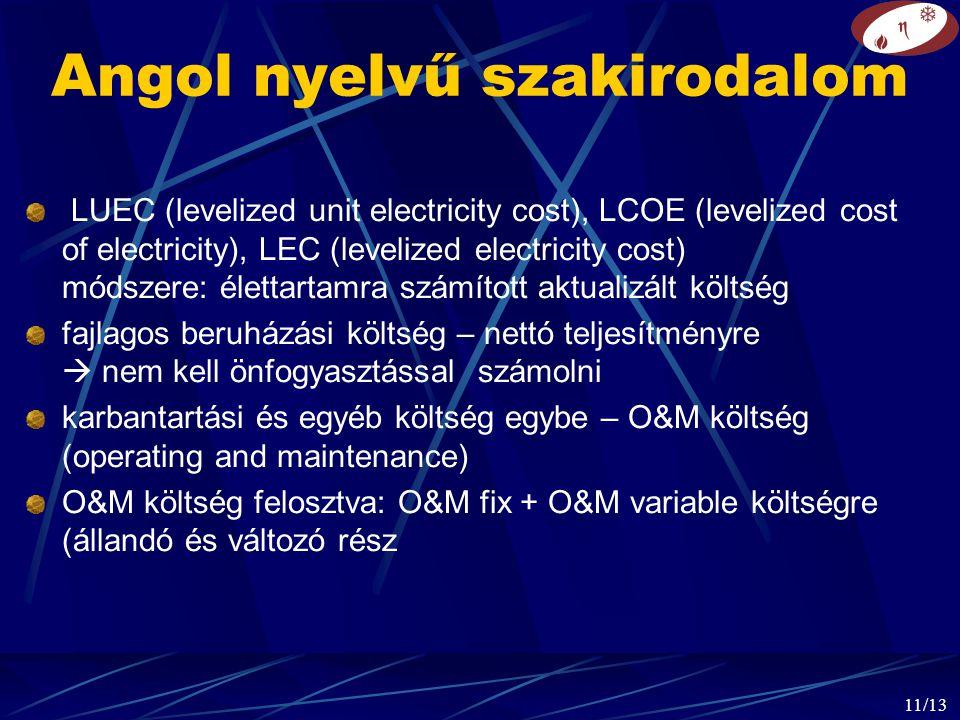 11/13 Angol nyelvű szakirodalom LUEC (levelized unit electricity cost), LCOE (levelized cost of electricity), LEC (levelized electricity cost) módszere: élettartamra számított aktualizált költség fajlagos beruházási költség – nettó teljesítményre  nem kell önfogyasztással számolni karbantartási és egyéb költség egybe – O&M költség (operating and maintenance) O&M költség felosztva: O&M fix + O&M variable költségre (állandó és változó rész