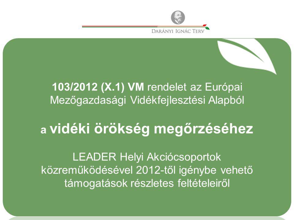 103/2012 (X.1) VM rendelet az Európai Mezőgazdasági Vidékfejlesztési Alapból a vidéki örökség megőrzéséhez LEADER Helyi Akciócsoportok közreműködésével 2012-től igénybe vehető támogatások részletes feltételeiről