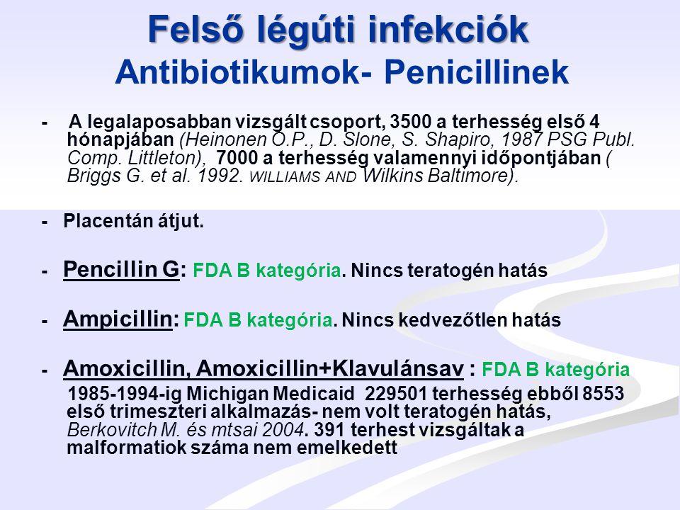 Felső légúti infekciók Felső légúti infekciók Antibiotikumok- Makrolidok - Állatkísérletekben nem embryotoxikusak - FDA B kategória - Michigan Medicaid 1985-1993 és az FDA: 229 101 gravidát vizsgált ebből 6972 az első trimester alatt szedett Erythromycint- nem volt teratogén hatás.