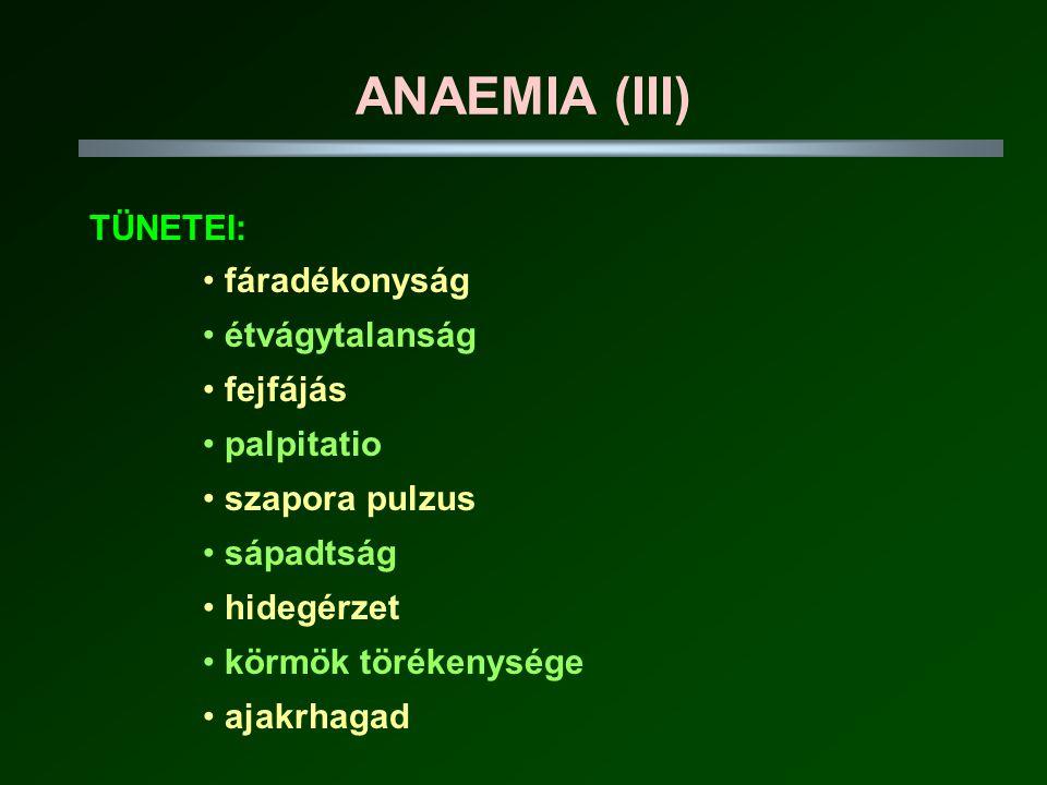 ANAEMIA (III) TÜNETEI: • fáradékonyság • étvágytalanság • fejfájás • palpitatio • szapora pulzus • sápadtság • hidegérzet • körmök törékenysége • ajakrhagad