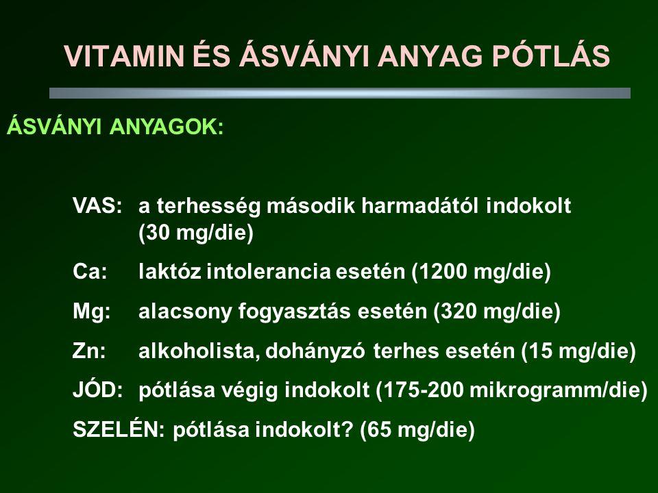 VITAMIN ÉS ÁSVÁNYI ANYAG PÓTLÁS ÁSVÁNYI ANYAGOK: VAS: a terhesség második harmadától indokolt (30 mg/die) Ca: laktóz intolerancia esetén (1200 mg/die) Mg: alacsony fogyasztás esetén (320 mg/die) Zn: alkoholista, dohányzó terhes esetén (15 mg/die) JÓD: pótlása végig indokolt (175-200 mikrogramm/die) SZELÉN: pótlása indokolt.