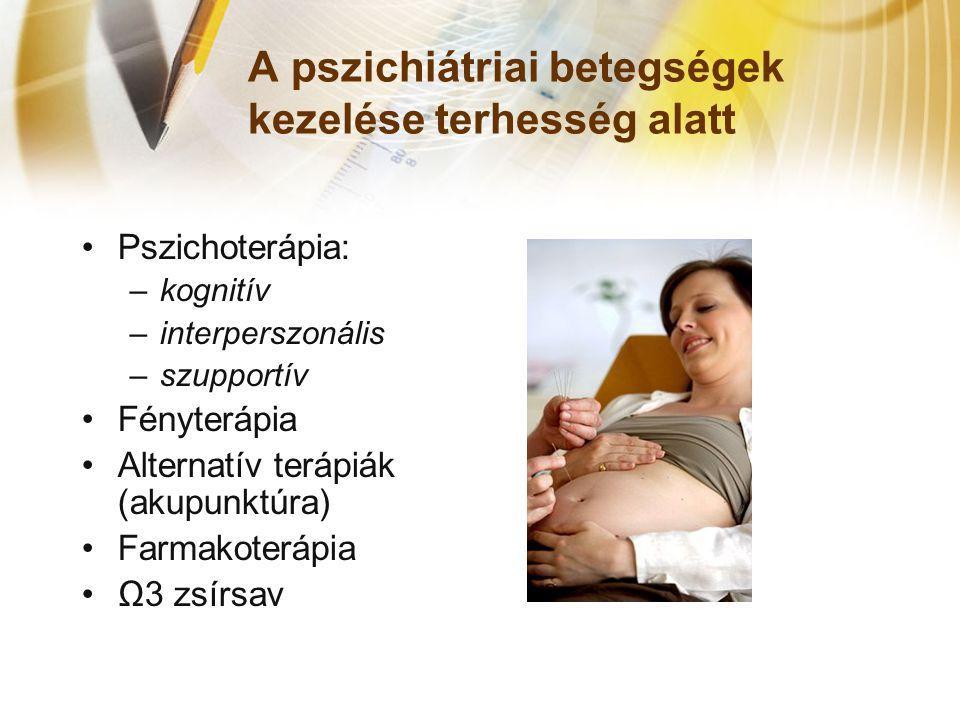 A pszichiátriai betegségek kezelése terhesség alatt •Pszichoterápia: –kognitív –interperszonális –szupportív •Fényterápia •Alternatív terápiák (akupunktúra) •Farmakoterápia •Ω3 zsírsav
