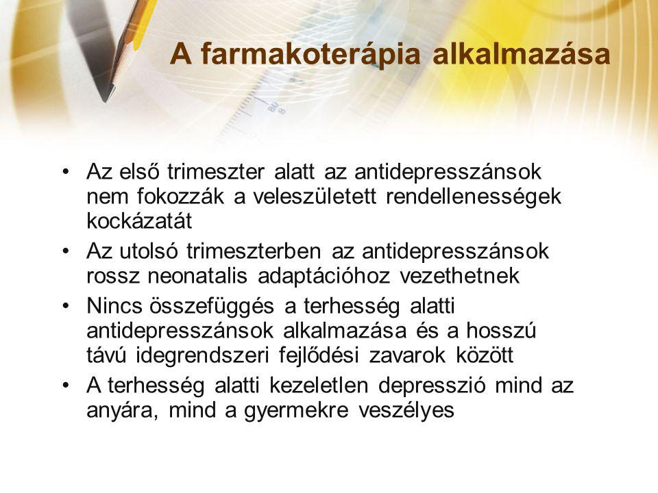 A farmakoterápia alkalmazása •Az első trimeszter alatt az antidepresszánsok nem fokozzák a veleszületett rendellenességek kockázatát •Az utolsó trimeszterben az antidepresszánsok rossz neonatalis adaptációhoz vezethetnek •Nincs összefüggés a terhesség alatti antidepresszánsok alkalmazása és a hosszú távú idegrendszeri fejlődési zavarok között •A terhesség alatti kezeletlen depresszió mind az anyára, mind a gyermekre veszélyes