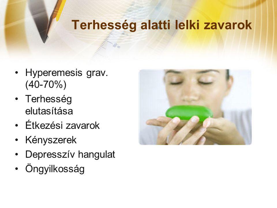 Terhesség alatti lelki zavarok •Hyperemesis grav. (40-70%) •Terhesség elutasítása •Étkezési zavarok •Kényszerek •Depresszív hangulat •Öngyilkosság