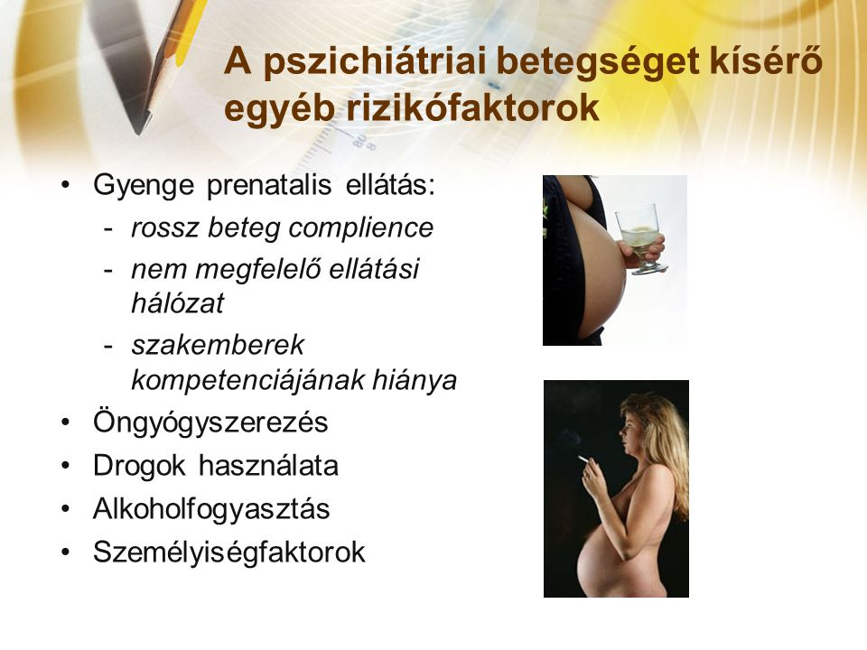 A pszichiátriai betegséget kísérő egyéb rizikófaktorok •Gyenge prenatalis ellátás: -rossz beteg complience -nem megfelelő ellátási hálózat -szakemberek kompetenciájának hiánya •Öngyógyszerezés •Drogok használata •Alkoholfogyasztás •Személyiségfaktorok