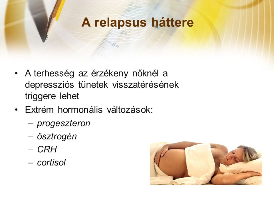 A relapsus háttere •A terhesség az érzékeny nőknél a depressziós tünetek visszatérésének triggere lehet •Extrém hormonális változások: –progeszteron –ösztrogén –CRH –cortisol