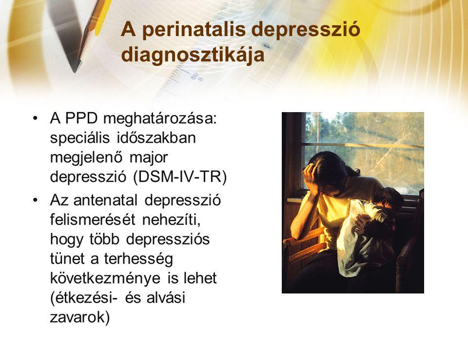 A perinatalis depresszió diagnosztikája •A PPD meghatározása: speciális időszakban megjelenő major depresszió (DSM-IV-TR) •Az antenatal depresszió felismerését nehezíti, hogy több depressziós tünet a terhesség következménye is lehet (étkezési- és alvási zavarok)