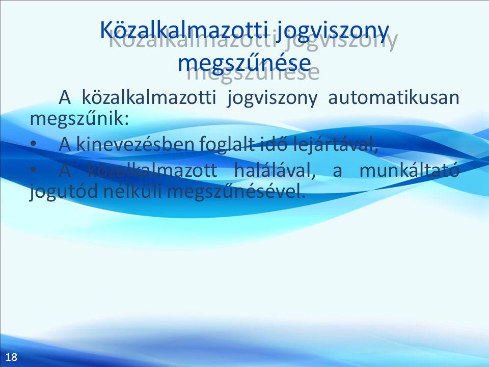 18 Közalkalmazotti jogviszony megszűnése A közalkalmazotti jogviszony automatikusan megszűnik: • A kinevezésben foglalt idő lejártával, • A közalkalma