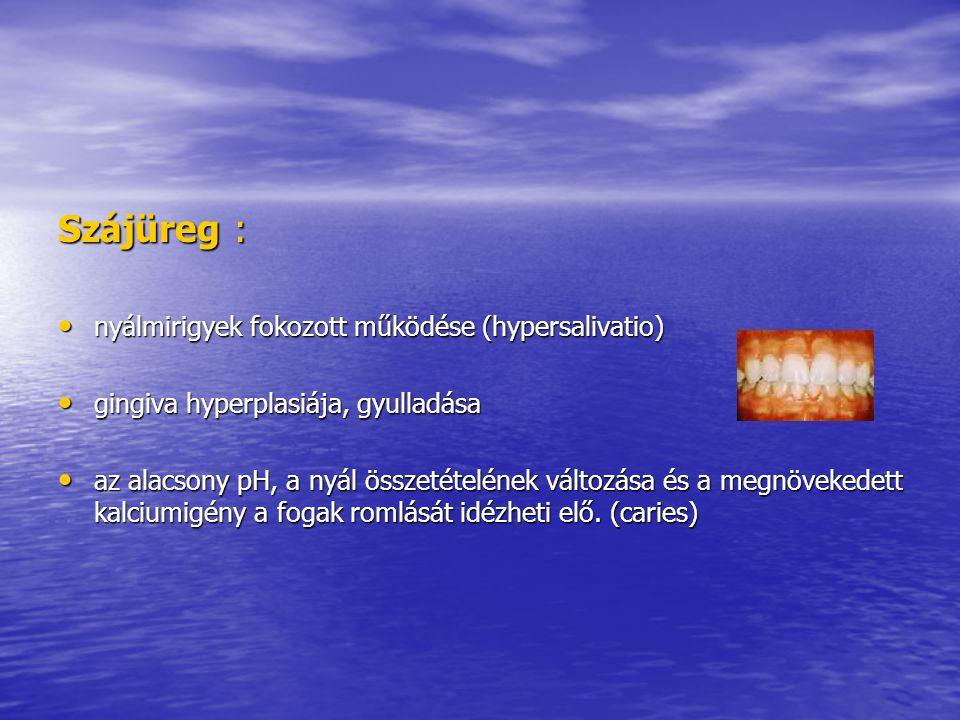 Szájüreg : • nyálmirigyek fokozott működése (hypersalivatio) • gingiva hyperplasiája, gyulladása • az alacsony pH, a nyál összetételének változása és