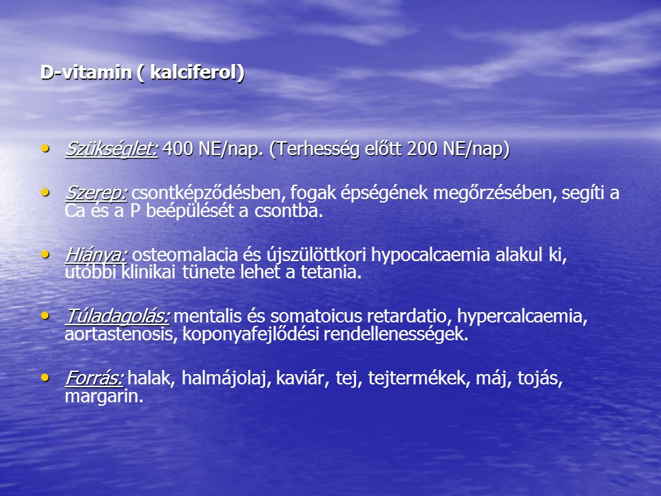 D-vitamin ( kalciferol) • Szükséglet: 400 NE/nap. (Terhesség előtt 200 NE/nap) • Szerep: • Szerep: csontképződésben, fogak épségének megőrzésében, seg