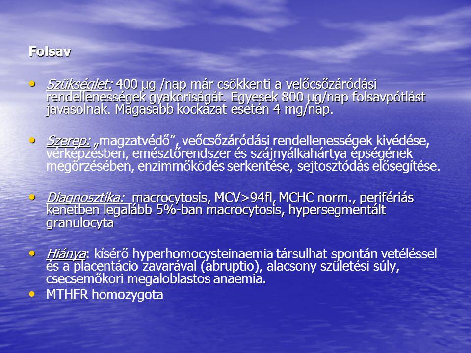 Folsav • Szükséglet: 400 μg /nap már csökkenti a velőcsőzáródási rendellenességek gyakoriságát. Egyesek 800 μg/nap folsavpótlást javasolnak. Magasabb