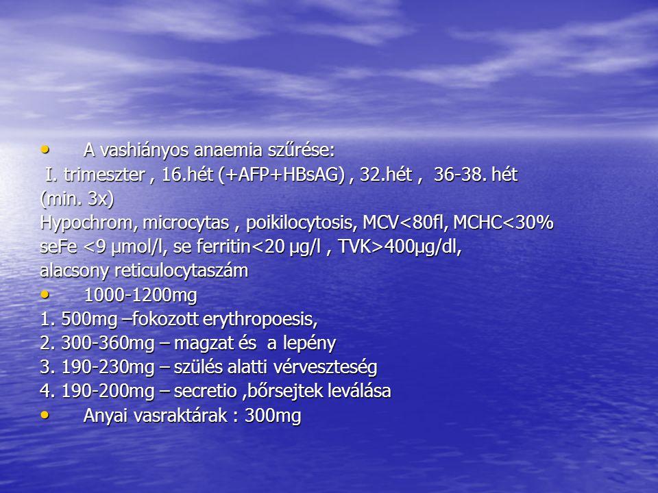 • A vashiányos anaemia szűrése: I. trimeszter, 16.hét (+AFP+HBsAG), 32.hét, 36-38. hét I. trimeszter, 16.hét (+AFP+HBsAG), 32.hét, 36-38. hét (min. 3x