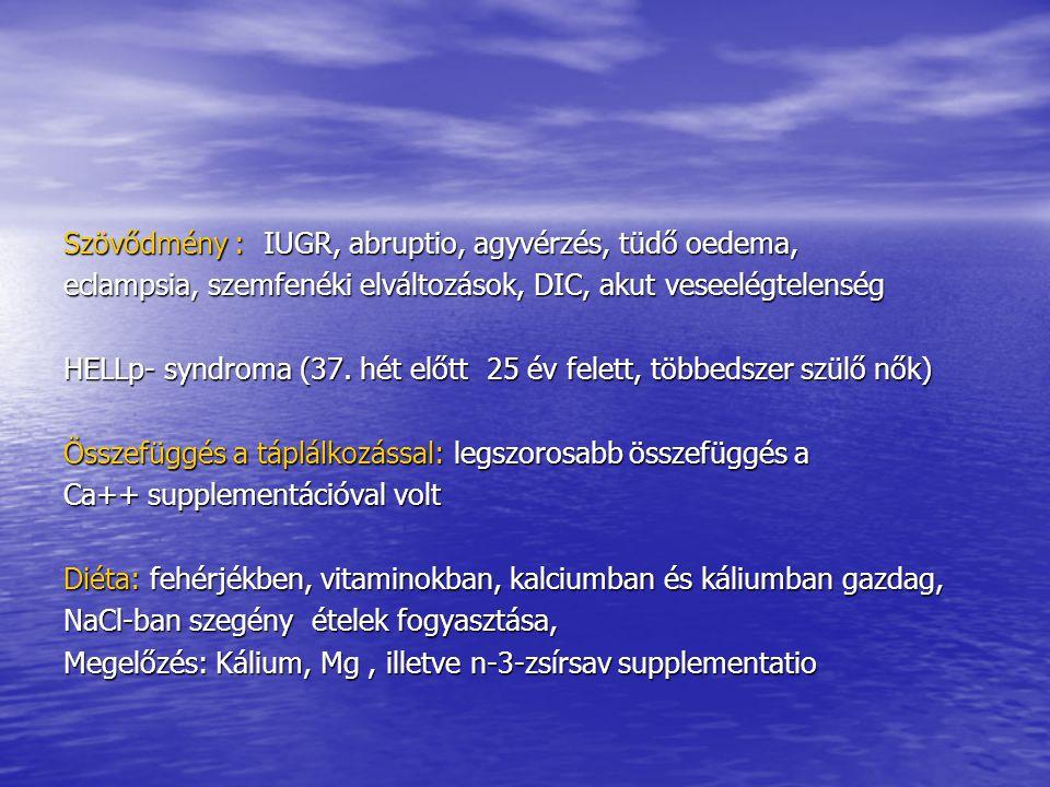 Szövődmény : IUGR, abruptio, agyvérzés, tüdő oedema, eclampsia, szemfenéki elváltozások, DIC, akut veseelégtelenség HELLp- syndroma (37. hét előtt 25