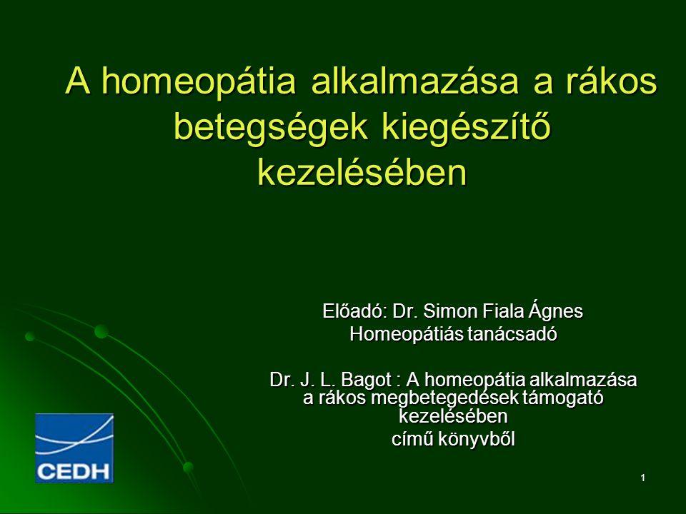 1 A homeopátia alkalmazása a rákos betegségek kiegészítő kezelésében Előadó: Dr. Simon Fiala Ágnes Homeopátiás tanácsadó Dr. J. L. Bagot : A homeopáti