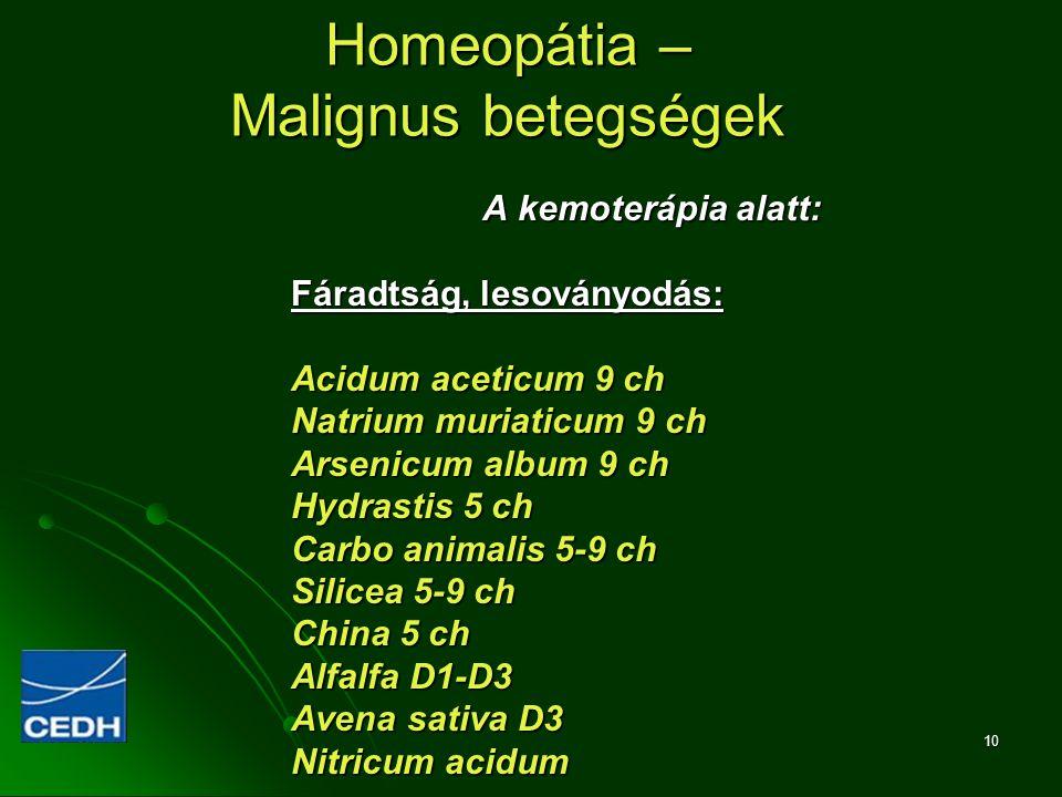 10 Homeopátia – Malignus betegségek A kemoterápia alatt: Fáradtság, lesoványodás: Acidum aceticum 9 ch Natrium muriaticum 9 ch Arsenicum album 9 ch Hy