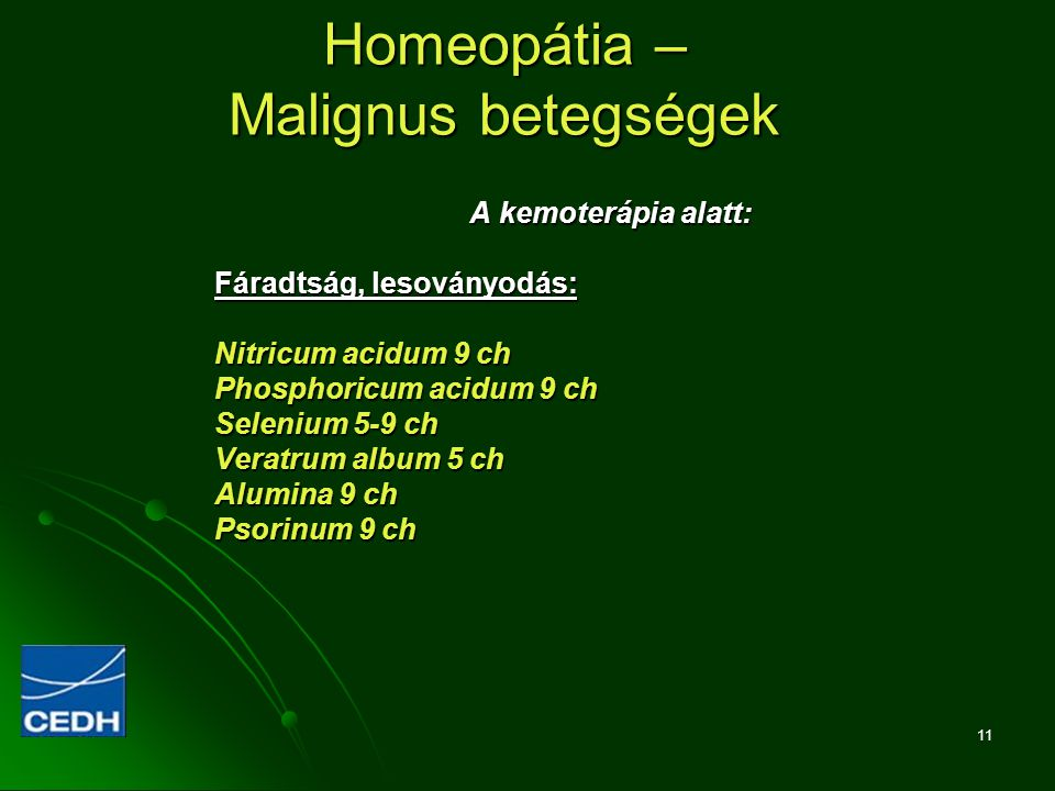 11 Homeopátia – Malignus betegségek A kemoterápia alatt: Fáradtság, lesoványodás: Nitricum acidum 9 ch Phosphoricum acidum 9 ch Selenium 5-9 ch Veratr