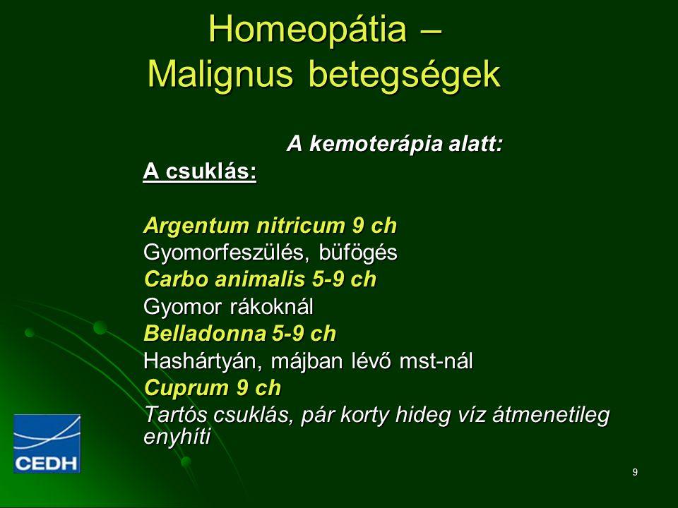 9 Homeopátia – Malignus betegségek A kemoterápia alatt: A csuklás: Argentum nitricum 9 ch Gyomorfeszülés, büfögés Carbo animalis 5-9 ch Gyomor rákokná