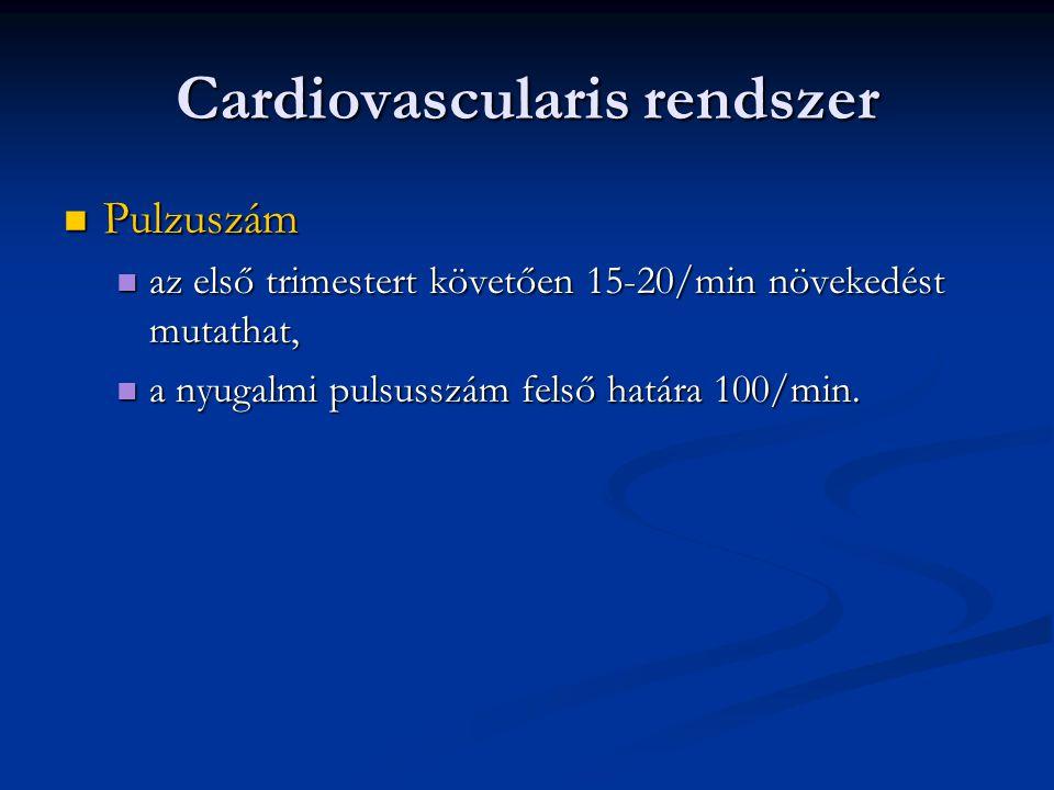 Cardiovascularis rendszer  Vérnyomás  a terhesség első felében az RR 5-10 Hgmm értékkel csökken,  a terhesség későbbi szakaszában normalizálódik, és kissé emelkedik,  a systolés vérnyomás 30 Hgmm-nél,  a diastolés vérnyomás 15 Hgmm-nél nagyobb mértékű emelkedése kóros,  a 135/85 Hgmm-nél magasabb vérnyomás kóros.