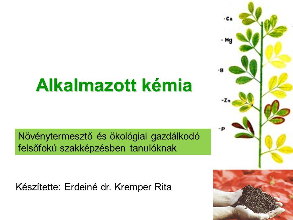Alkalmazott kémia Növénytermesztő és ökológiai gazdálkodó felsőfokú szakképzésben tanulóknak Készítette: Erdeiné dr. Kremper Rita