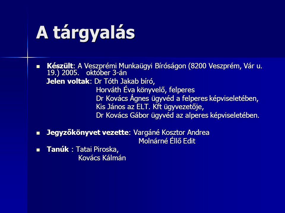 A tárgyalás  Készült: A Veszprémi Munkaügyi Bíróságon (8200 Veszprém, Vár u. 19.) 2005. október 3-án Jelen voltak: Dr Tóth Jakab bíró, Jelen voltak: