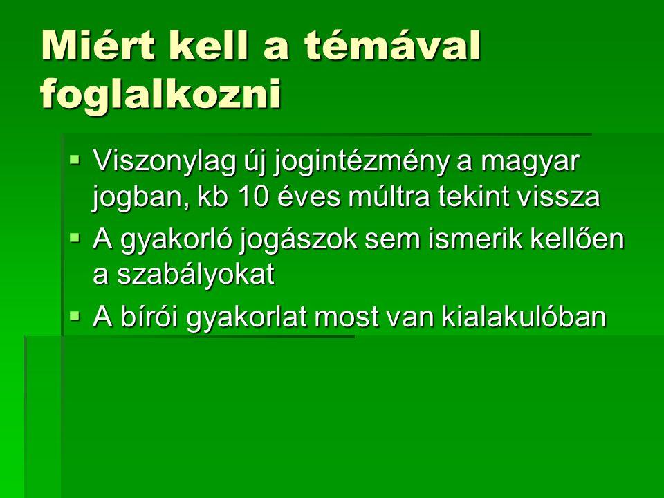 Miért kell a témával foglalkozni  Viszonylag új jogintézmény a magyar jogban, kb 10 éves múltra tekint vissza  A gyakorló jogászok sem ismerik kellő